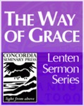 """The Way of Grace"" Lenten Sermon Series by Richard Marrs, Glenn Nielsen, Robert Kolb, and Tim Saleska"